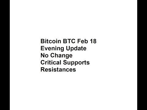 Bitcoin BTC Feb 18 Evening Update - No Change - Critical Supports, Resistances