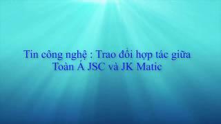 [TOÀN Á JSC] Tin công nghệ :Trao đổi hợp tác giữa Toàn Á và JK Matic