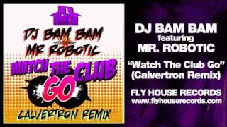 "DJ Bam Bam feat. Mr. Robotic ""Watch The Club Go"" (Calvertron Remix)"