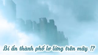 Bí Ẩn Thành Phố Trên Mây Tại Trung Quốc: Ảo Giác, Lừa Bịp Hay Siêu Nhiên? | Khoa Học Huyền Bí