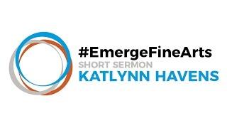 #EmergeFineArts | Katlynn Havens - Short Sermon