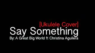 [Ukulele Cover] Say Something by A Great Big World ft Christina Aguilera