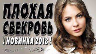 ПРЕМЬЕРА 2018 ОЧЕНЬ НОВАЯ / ПЛОХАЯ СВЕКРОВЬ / Русские мелодрамы 2018 новинки, фильмы 2018 HD