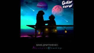 ВАНЯ ДМИТРИЕНКО - ТЫ ВЕНЕРА Я ЮПИТЕР (Фингерстайл кавер на гитаре)