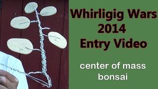 2014 Whirligig Wars Entry: Center Of Mass Bonsai Whirligig