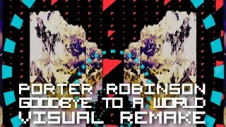 Porter Robinson - Goodbye To A WorldVISUAL REMAKE
