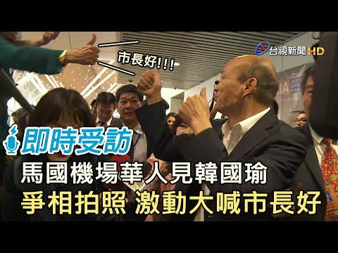 馬國機場華人見韓國瑜 爭相拍照 激動大喊市長好【即時受訪】