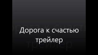 """""""Дорога к счастью"""" (Трейлер)"""