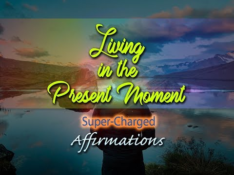 Living in the Present Moment - LIVE in the NOW - Super-Charged Affirmations