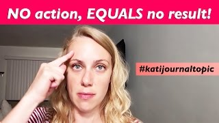 NO action, EQUALS no result!  #katijournaltopic