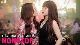 NONSTOP Vinahouse Hay Nhất | Hãy Trao Cho Anh Remix Ver Nữ | Nhạc Trẻ Việt Mix Tâm Trạng Buồn 2019