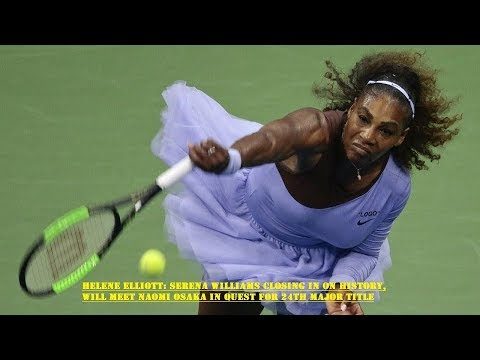 Helene Elliott: Serena Williams  Will Meet Naomi Osaka in Quest for 24th major Title   MW NEWS  2018