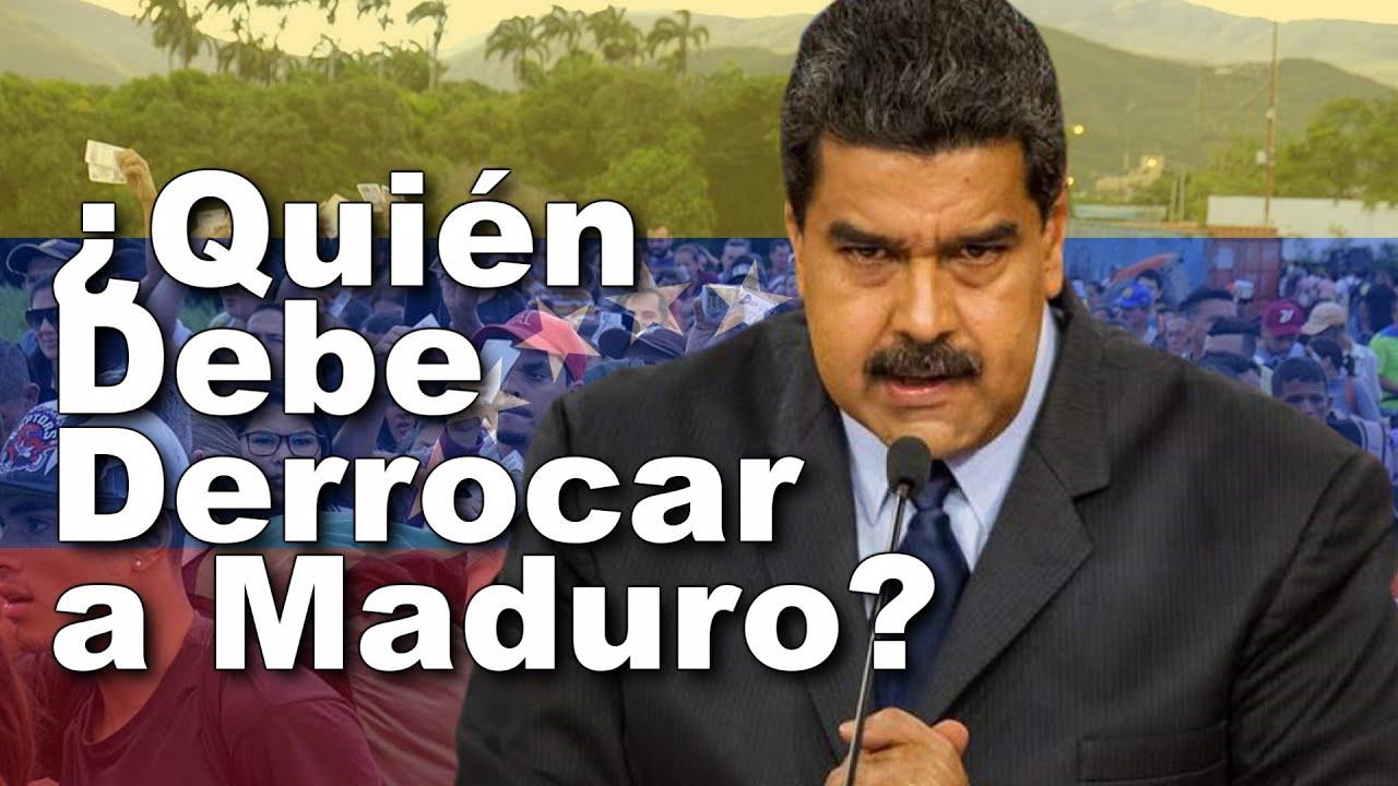Quienes Deben Derrocar a Maduro?