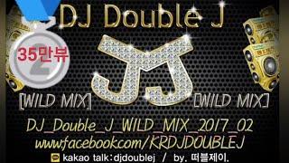 구독&좋아요♡ 2017년 2월 DJ Double J WILD MIX 최신클럽노래음악 연속듣기 다시듣기 remix  club edm music