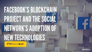 Facebook's Blockchain Project And The Social Network's Adoption Of New Technologies | ETHNews Brief