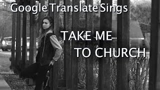 Google Translate Sings: Take Me to Church by Hozier