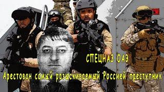 Спецназ ОАЭ арестовал самого опасного Российского преступника