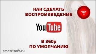 Как сделать воспроизведение в 360p по умолчанию на YouTube(, 2015-06-08T15:31:14.000Z)