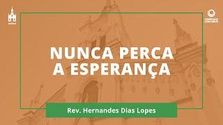 Nunca Perca a Esperança - Rev. Hernandes Dias Lopes - Conexão com Deus - 22/02/2021