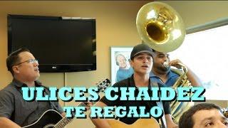 ULICES CHAIDEZ - TE REGALO (Versión Pepe