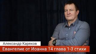 Александр Каряков - Евангелие от Иоанна 14 глава 1-3 стихи (проповедь 2020-03-31)