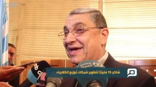 مصر العربية | شاكر: 15 مليارًا لتطوير شبكات توزيع الكهرباء