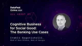 Irakli Gogatishvili - Cognitive Business for Social Good: The Banking Use Cases