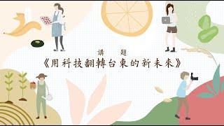 用科技翻轉臺東的新未來 (上)王文忠