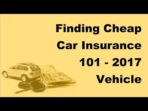 Finding Cheap Car Insurance 101 -  2017 Vehicle Insurance Policy