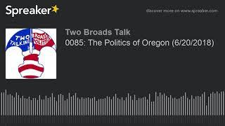 0085: The Politics of Oregon (6/20/2018) (part 4 of 4)