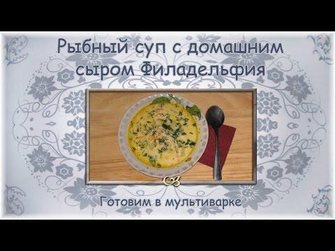 Рыбный суп с домашним сыром филадельфия готовим в мультиварке