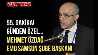 55. Dakika! Gundem Ozel... Mehmet Ozdag - EMO Samsun Sube Baskani