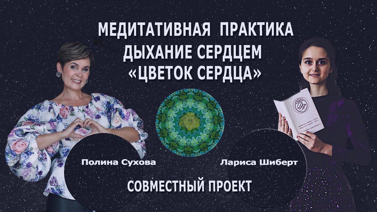 Цветок Сердца. Медитативная практика. Полина Сухова и Лариса Шиберт