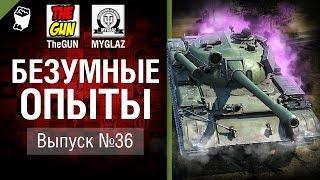 Безумные Опыты №36 - от TheGUN & MYGLAZ [World of Tanks]