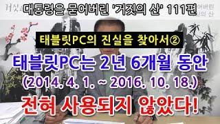 대통령을 묻어버린 '거짓의 산' 111편 | 태블릿PC의 진실을 찾아서② 태블릿PC는 2년 6개월 동안(2014. 4. 1. ~ 2016. 10. 18.) 전혀 사용되지 않았다!