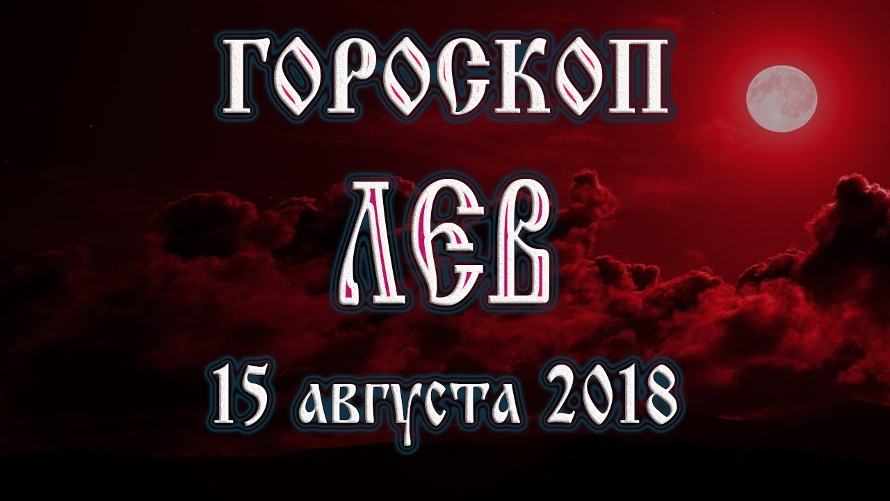 Гороскоп на сегодня 15 августа 2018 года Лев. Полнолуние через 11 дней