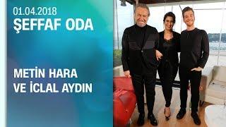 Metin Hara ve İclal Aydın, Şeffaf Oda'ya konuk oldu - Şeffaf Oda 01.04.2018 Pazar