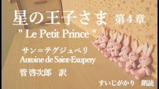 "Antoine de Saint-Exupery "" Le Petit Prince "" 「 星の王子さま 」 ~ 第4章 ~ 作 / サン=テグジュペリ 訳 / 管 啓次郎 朗読 / すいじがかり."