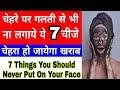 चेहरे पर गलती से भी ना लगाएं यह 7 चीजें चेहरा हो जाएगा खराब/Things you should never put on your face
