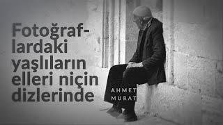Ahmet Murat - Fotoğraflardaki yaşlıların elleri niçin dizlerinde? Resimi
