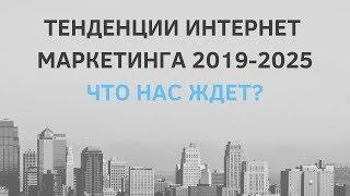 Тенденции интернет маркетинга 2019 - 2025. Что нас ждет?