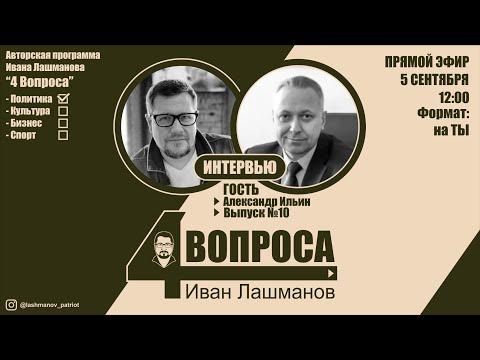 Выпуск №10 «4 вопроса Ивана Лашманова» гость: Александр Ильин.
