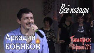 Аркадий КОБЯКОВ - Всё позади (Татарск, 28.02.2015)