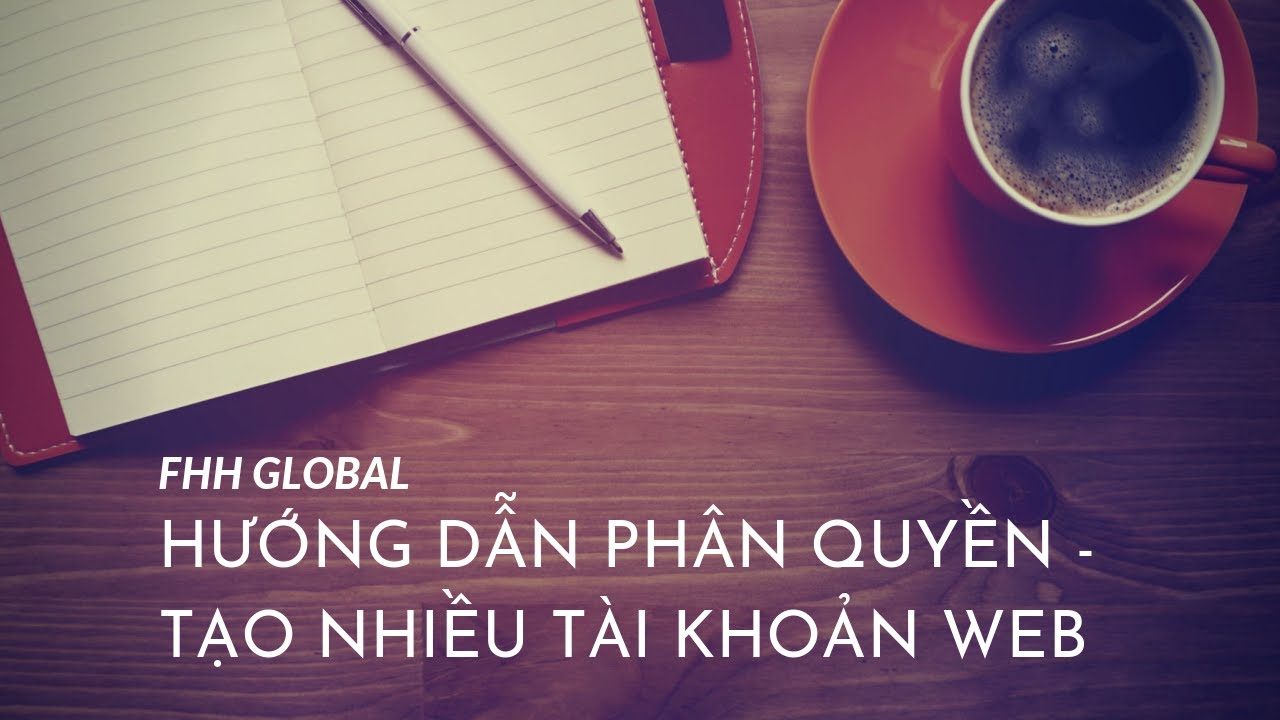 Hướng dẫn phân quyền – tạo nhiều tài khoản quản lý trong website – FHH GLOBAL