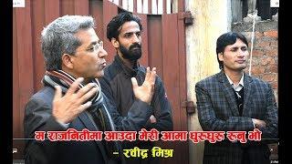 म राजनीतिमा आउँदा मेरी आमा धुरुधुरु रुनु भो -रबिन्द्र मिश्र  Rabindra Mishra