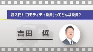 超入門!「コモディティ投資」ってどんな投資?(吉田 哲)