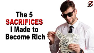 The 5 SACRIFICES I Made to Become Wealthy