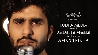 Ae Dil Hai Mushkil | A Cover by Aman Trikha
