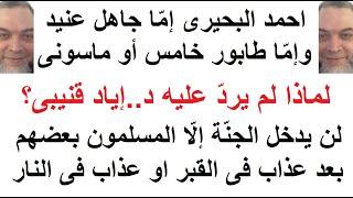 ضلال احمد البحيرى هو إمّا جاهل عنيد. أو طابور خامس أو ماسونى لماذا لم يردّ عليه إياد قنيبى؟