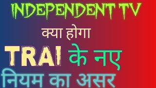 INDEPENDENT TV.TRAI NEW RULES EFFECTS.